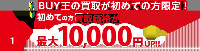 BUY王の買取が初めての方限定!買取価格が最大10,000円UP!!