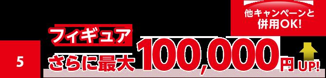 フィギュアorプラモならさらに最大100,000円UP