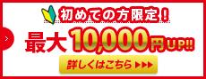 初めての方限定 もれなく全員1000円アップ 条件を満たせばさらに5000円アップ